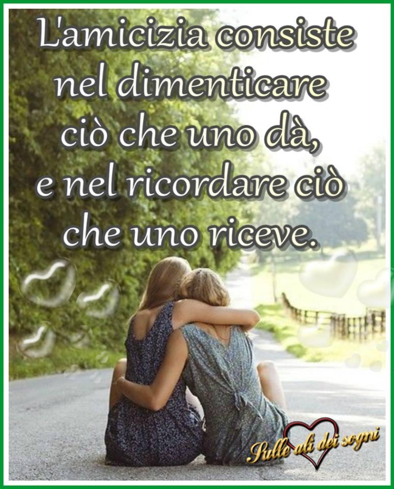 L'amicizia consiste nel dimenticare ciò che uno dà...