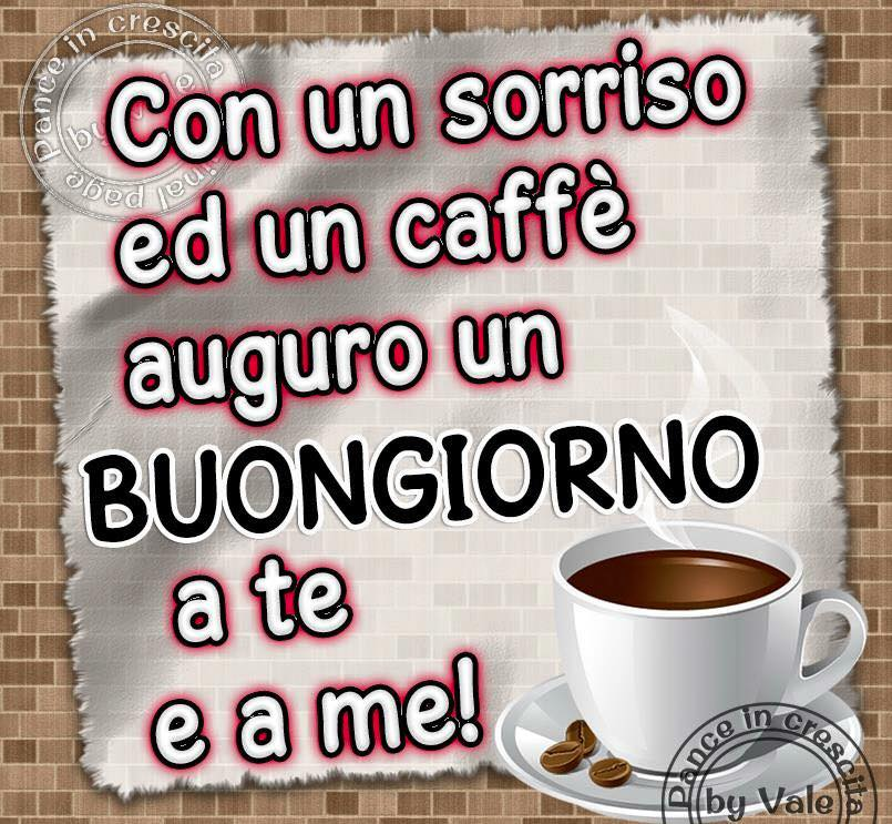 Con un sorriso ed un caffè auguro un Buongiorno a te e a me!