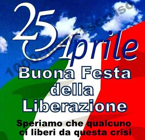 25 Aprile, Buona Festa della Liberazione Speriamo che qualcuno ci liberi da questa crisi