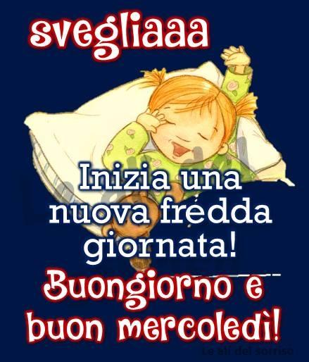 Svegliaaa, Inizia una nuova fredda giornata! Buongiorno e buon mercoledì!