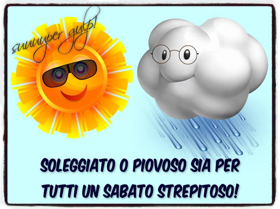 Soleggiato o piovoso sia per tutti un sabato strepitoso!