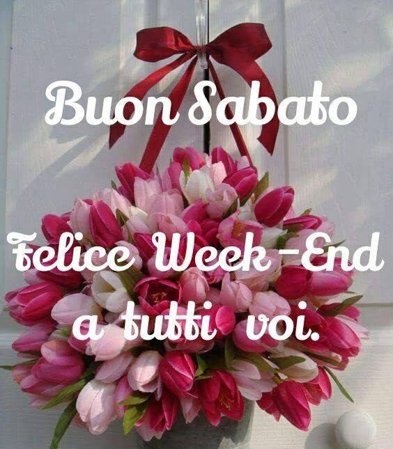 Buon Sabato. Felice Week-End a tutti voi