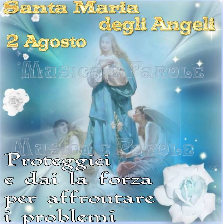 Santa Maria degli Angeli - 2 Agosto Proteggici e dai la forza per affrontare i problemi